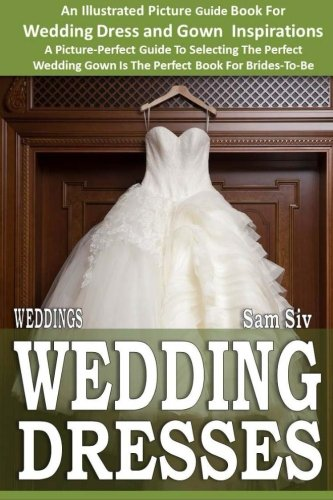 Weddings: Wedding Dresses: An Illustrated Picture Guide Book For Wedding Dress and Gown Inspirations: A Picture-Perfect Guide To Selecting The Perfect ... Brides-To-Be: Volume 7 (Weddings by Sam Siv)