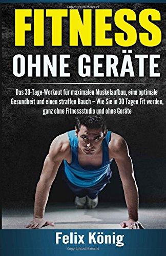 Fitness ohne Geräte: Das 30-Tage-Workout für maximalen Muskelaufbau, eine optimale Gesundheit und einen straffen Bauch - Wie Sie in 30 Tagen Fit ohne Fitnessstudio und ohne Geräte: Volume 1