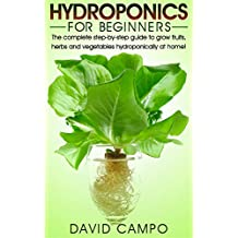 Hydroponics for Beginners: The complete step-by-step guide to grow fruits, herbs and vegetables hydroponically at home! (Hydroponic techniques, aquaponics, ... home hydroponics) (English Edition)