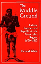 The Middle Ground: Indians, Empires, and Republics in the Great Lakes Region, 1650–1815 (Studies in North American Indian History)