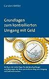 Grundlagen zum kontrollierten Umgang mit Geld: Ein Buch mit vielen Tipps für alle Berufsanfänger und diejenigen die Ih