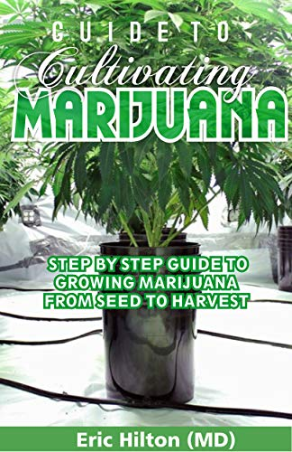 GUIDE TO CULTIVATING MARIJUANA: Step By Step Guide to Growing Marijuana from Seed to Harvest (English Edition)