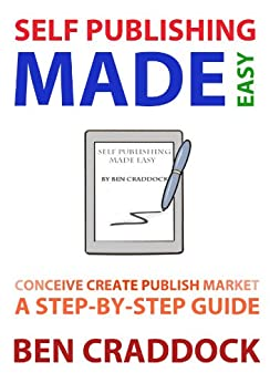 Self Publishing Made Easy: A Step-By-Step Guide to Conceiving, Creating, Publishing and Marketing Your First E-book by [Craddock, Ben]