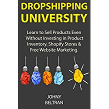 Dropshipping University: Learn to Sell Products Even Without Investing in Product Inventory. Shopify Stores & Free Website Marketing. (English Edition)