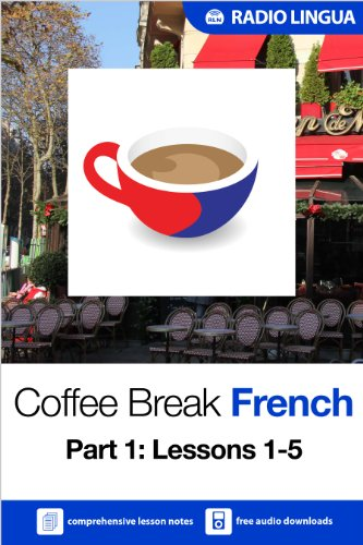 Coffee Break French 1: Lessons 1-5 - Learn French in your coffee break (English Edition) (Radio Lingua)
