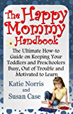The Happy Mommy Handbook: The Ultimate How-to Guide on Keeping Your Toddlers and Preschoolers Busy, Out of Trouble and Motivated to Learn (English Edition)