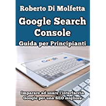 Google Search Console: Guida per Principianti: Imparare ad usare l'interfaccia Google per la SEO