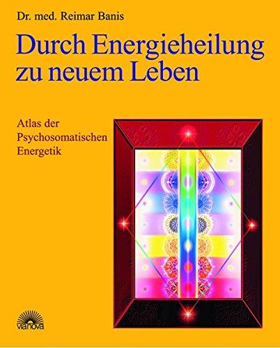 Durch Energieheilung zu neuem Leben. Atlas der Psychosomatischen Energetik 1