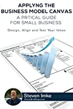 Applying the Business Model Canvas: A Practical Guide for Small Businesses: Design, Align, and Test Your Ideas