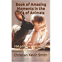 Book of Amazing Moments in the Life of Animals: 150 photos that will make you laugh (English Edition)