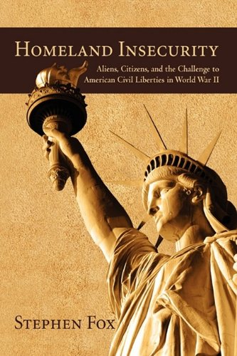 Homeland Insecurity: Aliens, Citizens, and the Challenge to American Civil Liberties in World War II