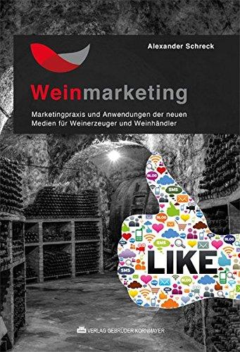 Weinmarketing - Das Praxishandbuch: Marketingpraxis und Anwendungen der neuen Medien für Weinerzeuger und Weinhändler