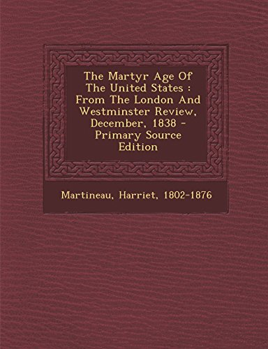 The Martyr Age of the United States: From the London and Westminster Review, December, 1838 - Primary Source Edition