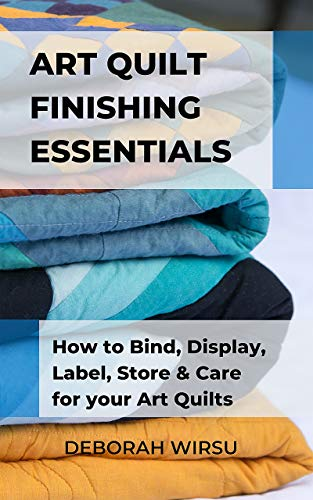 67922e616aa6 Art Quilt Finishing Essentials: How to Bind, Display, Label, Store and Care  for your Art Quilts - a Guide for New Art Quilters