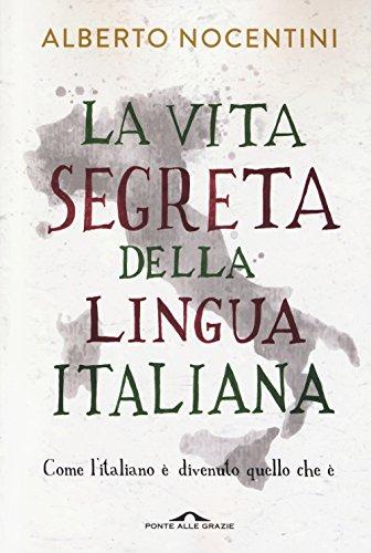 La vita segreta della lingua italiana. Come l'italiano  divenuto quello che