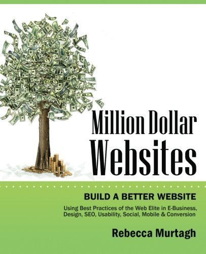 Million Dollar Websites: Build a Better Website Using Best Practices of the Web Elite in E-Business, Design, SEO, Usability, Social, Mobile and Conversion by Rebecca Murtagh - Million-dollar-website
