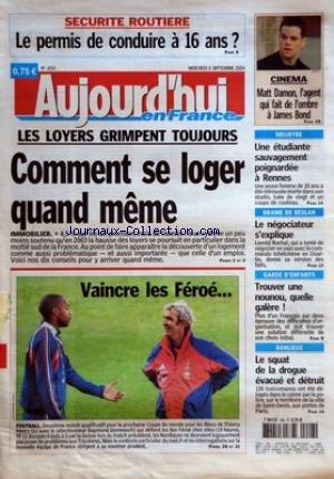 AUJOURD'HUI EN FRANCE [No 1014] du 08/09/2004 - SECURITE ROUTIERE LE PERMIS DE CONDUIRE A 16 ANS - LES LOYERS GRIMPENT TOUJOURS COMMENT SE LOGER QUAND MEME - IMMOBILIER - VAINCRE LES FEROE - FOOTBALL - CINEMA - MATT DAMON L'AGENT QUI FAIT DE L'OMBRE A JAMES BOND - MEURTRE - UNE ETUDIANTE SAUVAGEMENT POIGNARDEE A RENNES - DRAME DE BESLAN - LE NEGOCIATEUR S'EXPLIQUE - GARDE D'ENFANTS - TROUVER UNE NOUNOU QUELLE GALERE - BANLIEUE - LE SQUAT DE LA DROGUE EVACUE ET DETRUIT