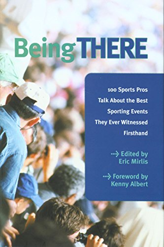 Being There: 100 Sports Pros Talk about the Best Sporting Events They Ever Witnessed Firsthand