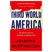 Third World America: How Our Politicians Are Abandoning the Ordinary Citizen by Arianna Huffington (2011-03-01)