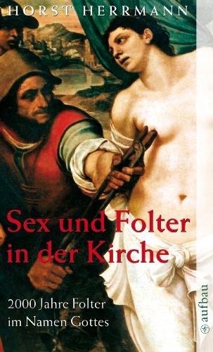 Sex und Folter in der Kirche: 2000 Jahre Folter im Namen Gottes