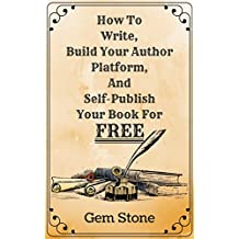 How To Write, Build Your Author Platform, And Self-Publish Your Book For FREE!: Publishing Without The Price Tag. (English Edition)