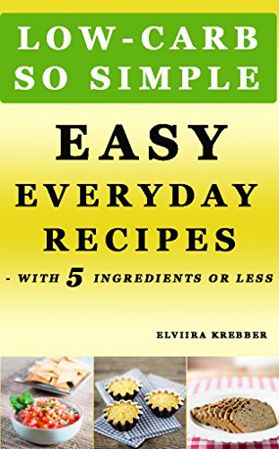 Low Carb So Simple Easy Everyday Recipes With 5 Ingredients Or Less Gluten Free Sugar Free Grain Free Sweetener Free