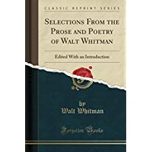 Selections From the Prose and Poetry of Walt Whitman: Edited With an Introduction (Classic Reprint)