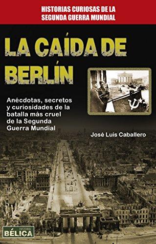 La caída de Berlín: Anécdotas, secretos y curiosidades de la batalla más cruel de la Segunda Guerra Mundial (Historia Bélica) por José Luis Caballero