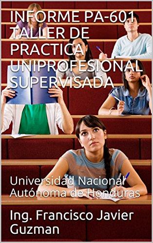 INFORME PA-601 TALLER DE PRACTICA UNIPROFESIONAL SUPERVISADA : Universidad Nacional Autónoma de Honduras por Ing. Francisco Javier Guzman