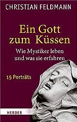 Ein Gott zum Küssen: Wie Mystiker leben und was sie erfahren - 15 Porträts