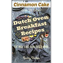 Cinnamon Cake and 25 other Dutch Oven Breakfast Recipes for your Cast Iron Dutch Oven (Dutch Oven Recipes) (English Edition)