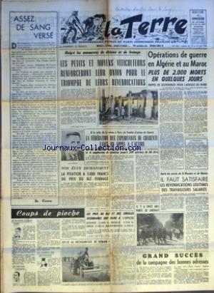 TERRE (LA) [No 566] du 25/08/1955 - ASSEZ DE SANG VERSE - COUPS DE PIOCHE LE MINISTRE DU PAIN CHER - UN MINISTRE INFORME - UN FLEURON DES 200 FAMILLES - MALGRE LES MANOEUVRES DE DIVISION ET DE FREINAGE LES PETITS ET MOYENS VITICULTEURS RENFORCERONT LEUR UNION POUR LE TRIOMPHE DE LEURS REVENDICATIONS - A LA SUITE DE LA VENUE A PARIS DU COMITE D'ACTION DE GUERET LA FEDERATION DES EXPLOITANTS DE CHARENTE LANCE UN APPEL A L'ACTION POUR LA REVALORISATION DES PRIX DU LAIT ET DU PORC ET LA SUPPRESSION