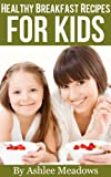 Healthy Breakfast Recipes For Kids: Quick & Easy Meals For Healthy Children, Parenting Has Never Been More Easy. (Healthy Recipes For Kids Book 1)