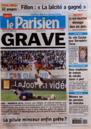 PARISIEN (LE) [No 18670] du 20/09/2004 - FILLON LA LAICITE A GAGNE - ANTONY LE VRAI MEURTRIER DEMASQUE DEUX ANS APRES - GRAVE - PSG MONACO 0 1 - AFFAIRE - SIX VOLS EURALAIR POUR BERNADETTE CHIRAC - MALTRAITANCE - DEUX EMPLOYEES DE MAISON DE RETRAITE MIES A PIED - REVENUS MENACE SUR LES PENSIONS DE REVERSION - LA PILULE MINCEUR ENFIN PRETE