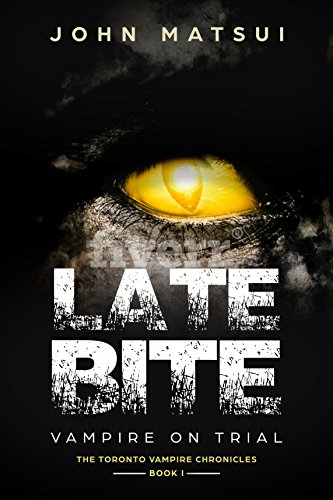Late Bite: Vampire On Trial (The Toronto Vampire Chronicles Book 1) by John Matsui