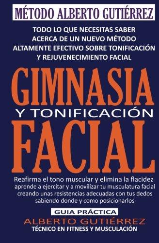 Gimnasia y Tonificación Facial: Todo lo que necesitas saber acerca de un nuevo método altamente efectivo sobre tonificación y rejuvenecimiento facial por Alberto Gutiérrez