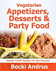 Vegetarian Appetizers, Desserts and Party Foods: Healthy Crowd Pleasers for Any Occasion (Healthy Natural Recipes Series Book 2) (English Edition)