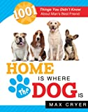 Home is Where the Dog is: 1001 Things You Didn't Know About Man's Best Friend