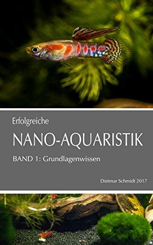 Erfolgreiche Nano-Aquaristik Band I: Basiswissen für die Haltung von Fischen,  Garnelen und Zwergflusskrebsen im Nano-Aquarium