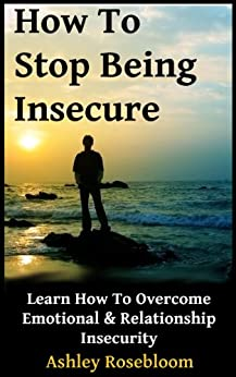 How to Stop Being Insecure: Learn How to Overcome Emotional and Relationship Insecurity (English Edition) par [Rosebloom, Ashley]