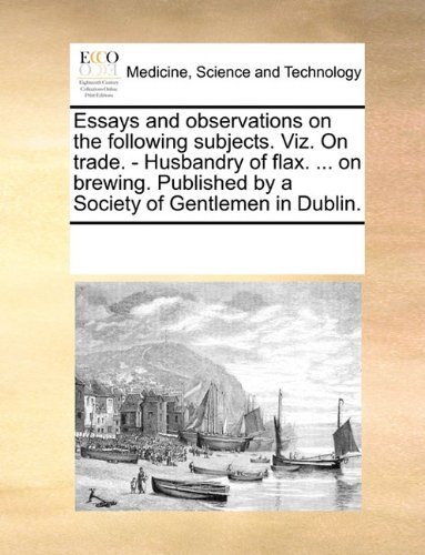 Essays and observations on the following subjects. Viz. On trade. - Husbandry of flax. ... on brewing. Published by a Society of Gentlemen in Dublin.