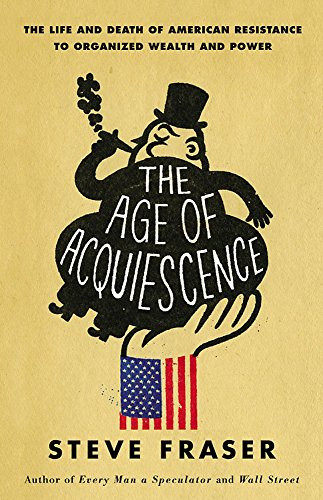 The Age of Acquiescence: The Life and Death of American Resistance to Organized Wealth and Power