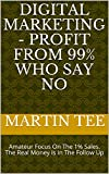 Digital Marketing - Profit From 99% Who Say No: Amateur Focus On The 1% Sales. The Real Money Is In The Follow Up (English Edition)