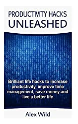 Productivity Hacks Unleashed - Brilliant Life Hacks To Increase Productivity, Improve Time Management, Save Money And Live A Better Life (FREE BONUS ... 1 (Life Hacks, Productivity Hacks Book 1)