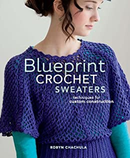Blueprint Crochet Sweaters: Techniques for Custom Construction by [Chachula, Robyn]