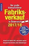 Fabriksverkauf in Österreich - 2017/18: Der große Einkaufsführer mit Einkaufsgutscheinen im Wert von über 300,- Euro