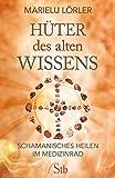 Marilu Lörler: Hüter des alten Wissens: Schamanisches Heilen im Medizinrad