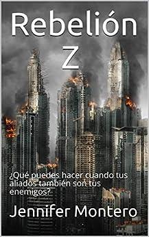 Rebelión Z: ¿Qué puedes hacer cuando tus aliados también son tus enemigos? (La ciudad de los muertos vivientes nº 3) (Spanish Edition) by [Montero, Jennifer]
