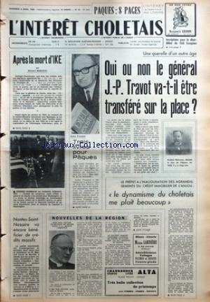 INTERET CHOLETAIS (L') [No 14] du 04/04/1969 - PAQUES - INTERET DES LOISIRS - APRES LA MORT D'IKE PAR BERNARD MANCEAU - DERNIER HOMMAGE AU GENERAL EISENHOVER - NANTES-SAINT-NAZAIRE VA ENCORE BENEFICIER DE CREDITS MASSIFS - TROIS LIVRES POUR PAQUES - UNE QUERELLE D'UN AUTRE AGE - OUI OU NON LE GENERAL J-P TRAVOT VA-T-IL ETRE TRANSFERE SUR LA PLACE - LE PREFET A L'INAUGURATION DES GRANDISSEMENTS DU CREDIT IMMOBILIER DE L'ANJOU - LE DYNAMISME DU CHOLETAIS ME PLAIT BEAUCOUP - NOUVELLES DE LA REGION par Collectif