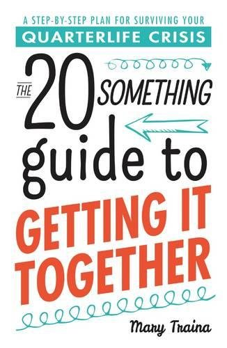The Twentysomething Guide to Getting It Together: A Step-by-Step Plan for Surviving Your Quarterlife Crisis (20 Something Guides)